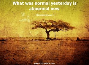 ... yesterday is abnormal now - Hermann Hesse Quotes - StatusMind.com