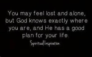 You may feel lost and alone BUT God has a plan