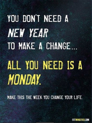 ... Don't need a new year to make a change… All you need is a Monday
