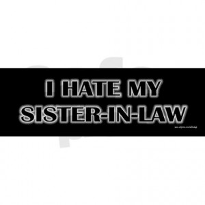 hate_my_sister_in_law_bumper_sticker.jpg?color=White&height=460 ...