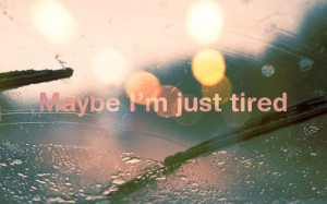 mayb iam just tired maybe tired