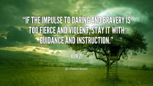 If the impulse to daring and bravery is too fierce and violent, stay ...