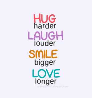 Quotes About Laughter And Smiling Hug harder laugh louder smile