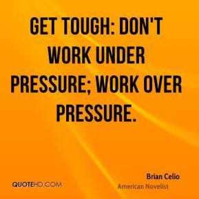 Get tough: don't work under pressure; work over pressure.