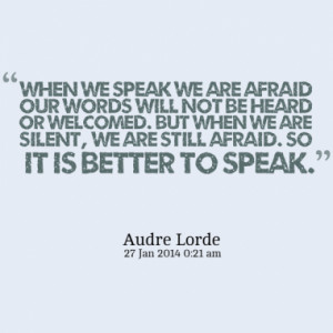 When we speak we are afraid our words will not be heard or welcomed ...