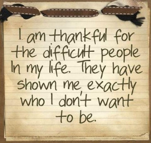 am thankful - It's reminded me exactly how I never want to be.