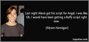 Last night Alexis got his script for Angel. I was like, Oh, I would ...