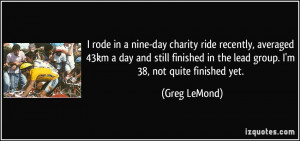 ... in the lead group. I'm 38, not quite finished yet. - Greg LeMond