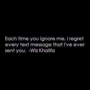 Each time you ignore me, I regret every text message that I've ever ...