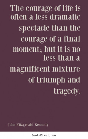 ... quotes about life - The courage of life is often a less dramatic