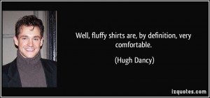 Well, fluffy shirts are, by definition, very comfortable. - Hugh Dancy