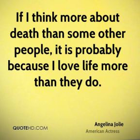 If I think more about death than some other people, it is probably ...