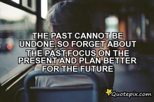 The Past Cannot Be Undone.So Forget About The Past,focus On The ...