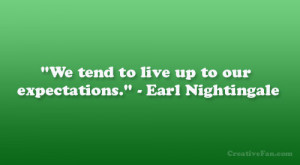 "We tend to live up to our expectations."" – Earl Nightingale"