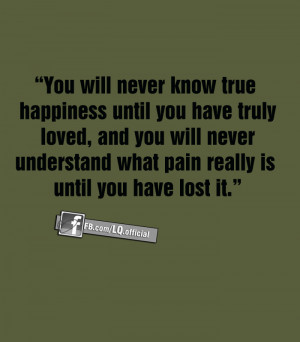 happiness until you have truly loved and you will never understand ...