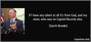 If I have any talent at all it's from God, and my mom, who was on ...