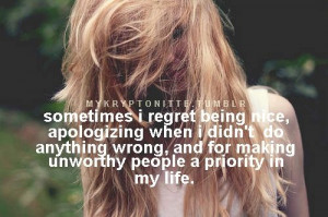 regret being nice, apologizing when i didn't do anything wrong ...