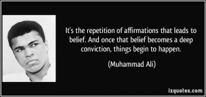 ... becomes a deep conviction, things begin to happen. - Muhammad Ali