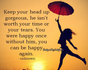 Keep-your-head-up-gorgeous-he-isnt-worth-your-time-or-your-tears.jpg