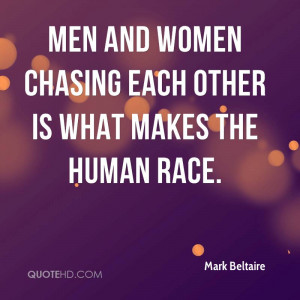 Men and women chasing each other is what makes the human race.