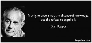 True ignorance is not the absence of knowledge, but the refusal to ...