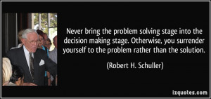Never bring the problem solving stage into the decision making stage ...