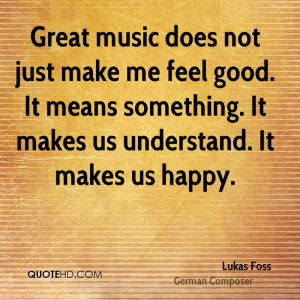 Great music does not just make me feel good. It means something. It ...