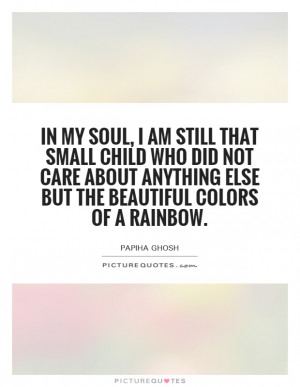 In my soul, I am still that small child who did not care about ...