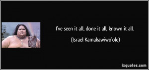 ve seen it all, done it all, known it all. - Israel Kamakawiwo'ole