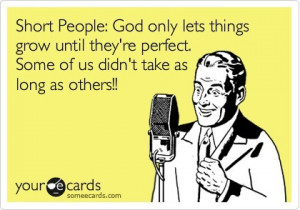 Short people - God only lets them grow until they're perfect. Some of ...