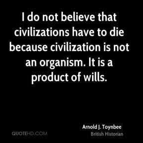 Arnold J. Toynbee - I do not believe that civilizations have to die ...