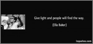 Give light and people will find the way. - Ella Baker