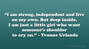 am strong, independent and live on my own. But deep inside, I am ...