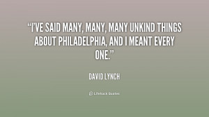 ... many, many unkind things about Philadelphia, and I meant every one