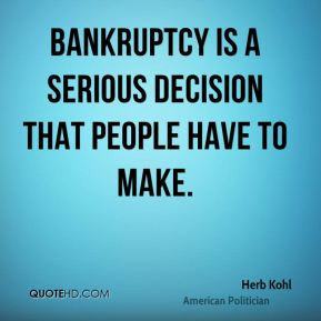 Herb Kohl - Bankruptcy is a serious decision that people have to make.