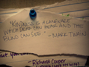 Kindness is a language which deaf can hear and the blind can see.