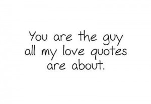 You Are The Guy All My Love Quotes Are About ~ Love Quote