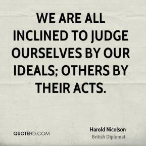 Harold Nicolson - We are all inclined to judge ourselves by our ideals ...