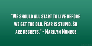 "... we get too old. Fear is stupid. So are regrets."" – Marilyn Monroe"