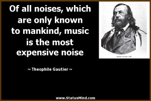 The Most Expensive Noise Theophile Gautier Quotes StatusMindcom