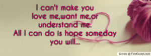 can't make youlove me,want me,or understand me.All I can do is hope ...