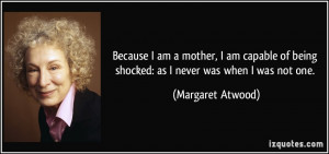 Because I am a mother, I am capable of being shocked: as I never was ...