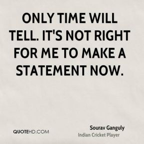 Sourav Ganguly - Only time will tell. It's not right for me to make a ...