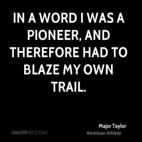 Major Taylor - In a word I was a pioneer, and therefore had to blaze ...