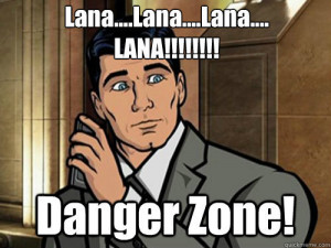 Seriously, call Kenny Loggins. You're in the Danger Zone! ~Archer meme