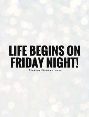 Life begins on Friday night! Picture Quote #1