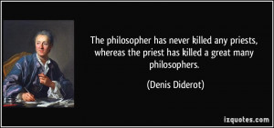 ... the priest has killed a great many philosophers. - Denis Diderot