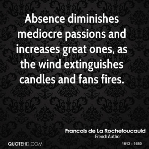 Absence diminishes mediocre passions and increases great ones, as the ...