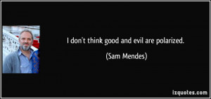 don't think good and evil are polarized. - Sam Mendes