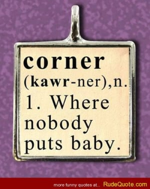 corner (Kawr-ner), n. 1. Where nobody puts a baby.